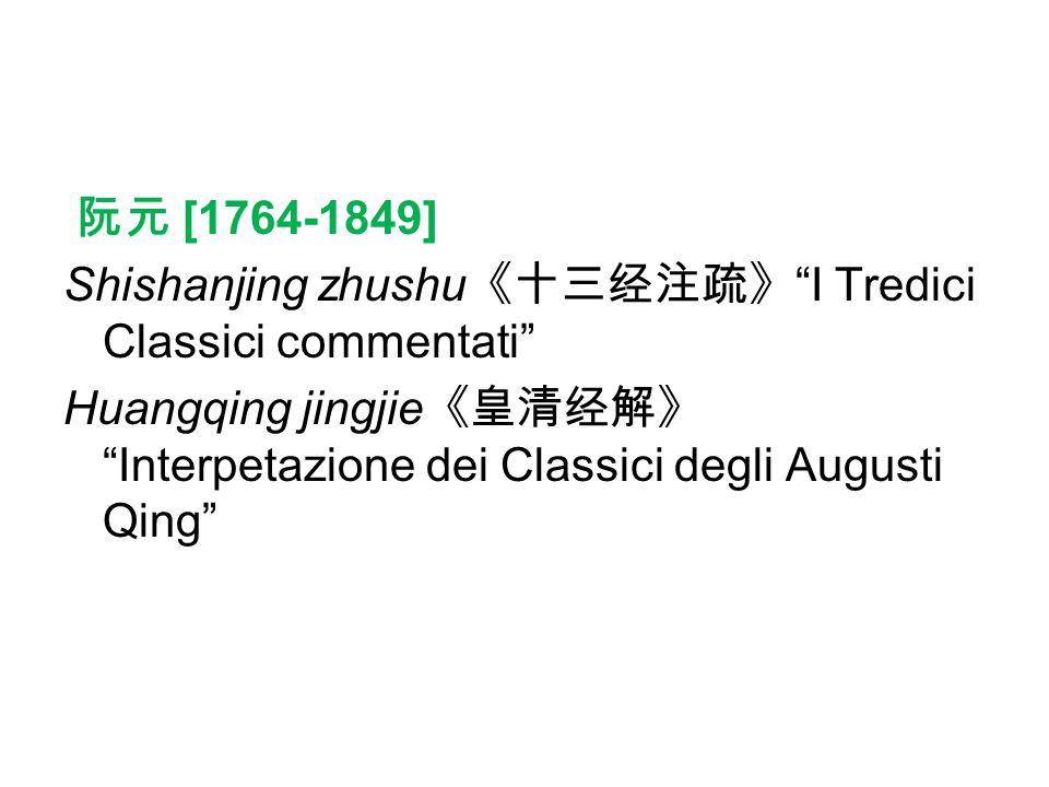 阮元 [1764-1849] Shishanjing zhushu《十三经注疏》 I Tredici Classici commentati Huangqing jingjie《皇清经解》 Interpetazione dei Classici degli Augusti Qing